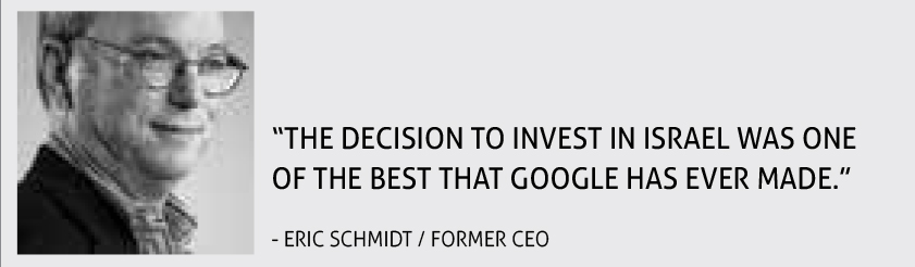 """THE DECISION TO INVEST IN ISRAEL WAS ONE OF THE BEST THAT GOOGLE HAS EVER MADE."" - ERIC SCHMIDT / FORMER CEO"